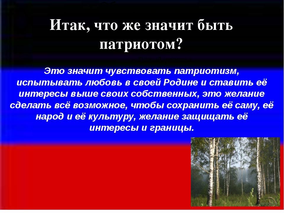 Патриотизм - это... понятие, определение, основы патриотизма, его воспитание и назначение