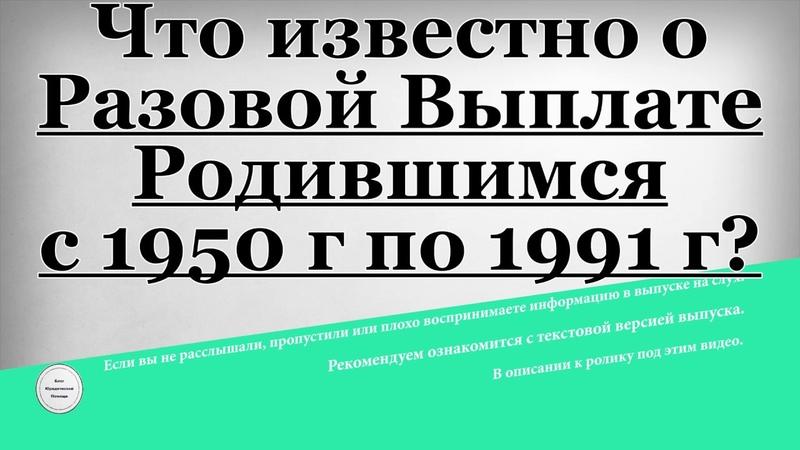 Пособия: закон о единовременной выплате родившимся в период с 1950 по 1991 гг