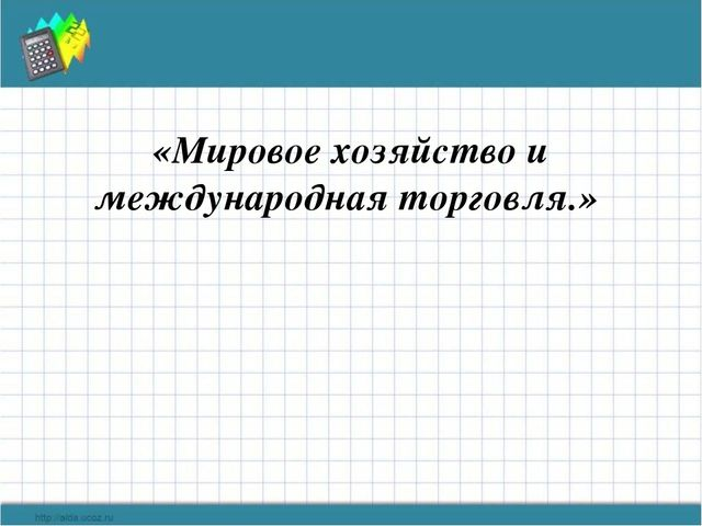 Мировое хозяйство и международная торговля. (обществознание. 8 класс) презентация, доклад