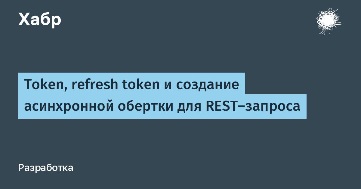 Token, refresh token и создание асинхронной обертки для rest-запроса / хабр