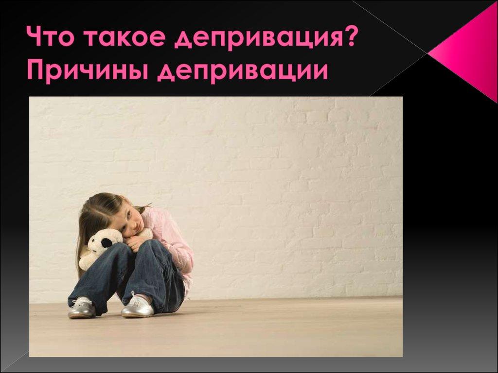 Депривация: определение, виды, признаки и возможные последствия, способы преодоления.