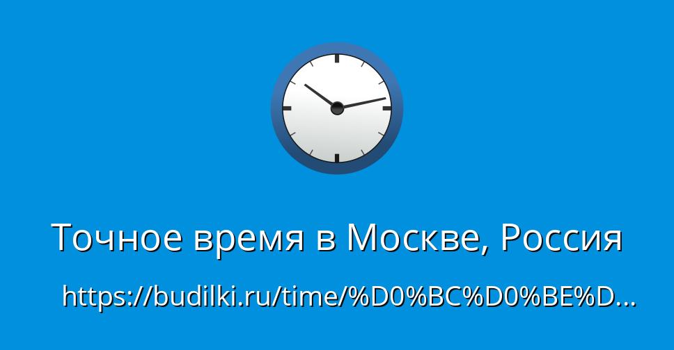 Точное время в москве, россия - сколько время в москве сейчас