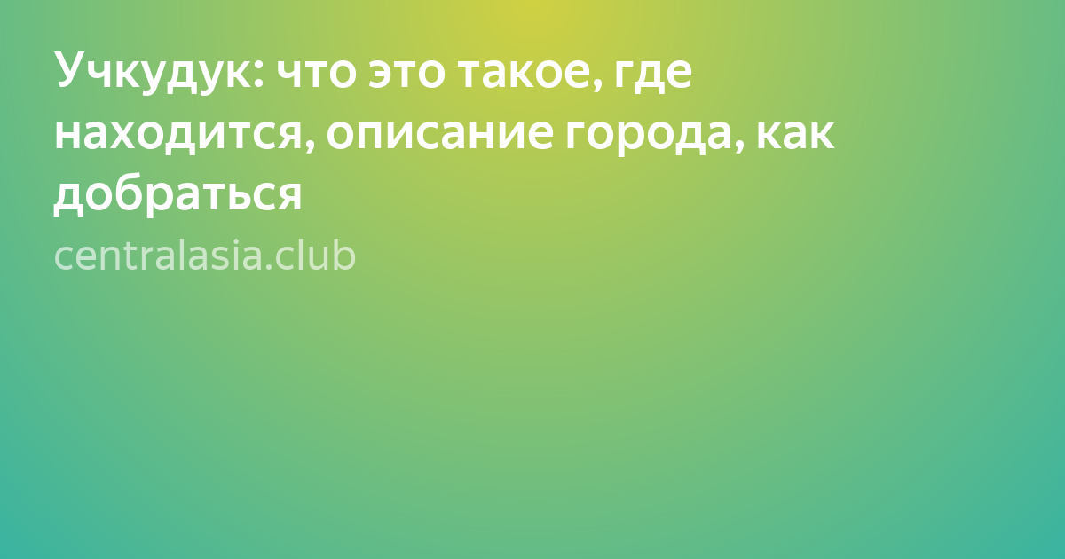 Учкудук: что это такое, где находится, описание города, как добраться
