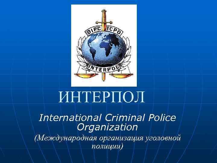 Интерпол - что такое и чем занимается, как расшифровывается, история создания организации, структура и глава международной уголовной полиции, система розыска