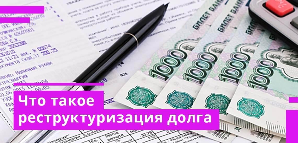 Реструктуризация кредита - что это такое и как сделать реструктуризацию долга по кредиту
