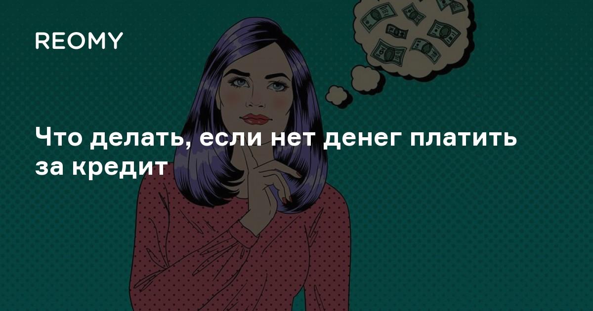 Что делать, если нечем платить по кредиту и что будет, если не заплатить банку?